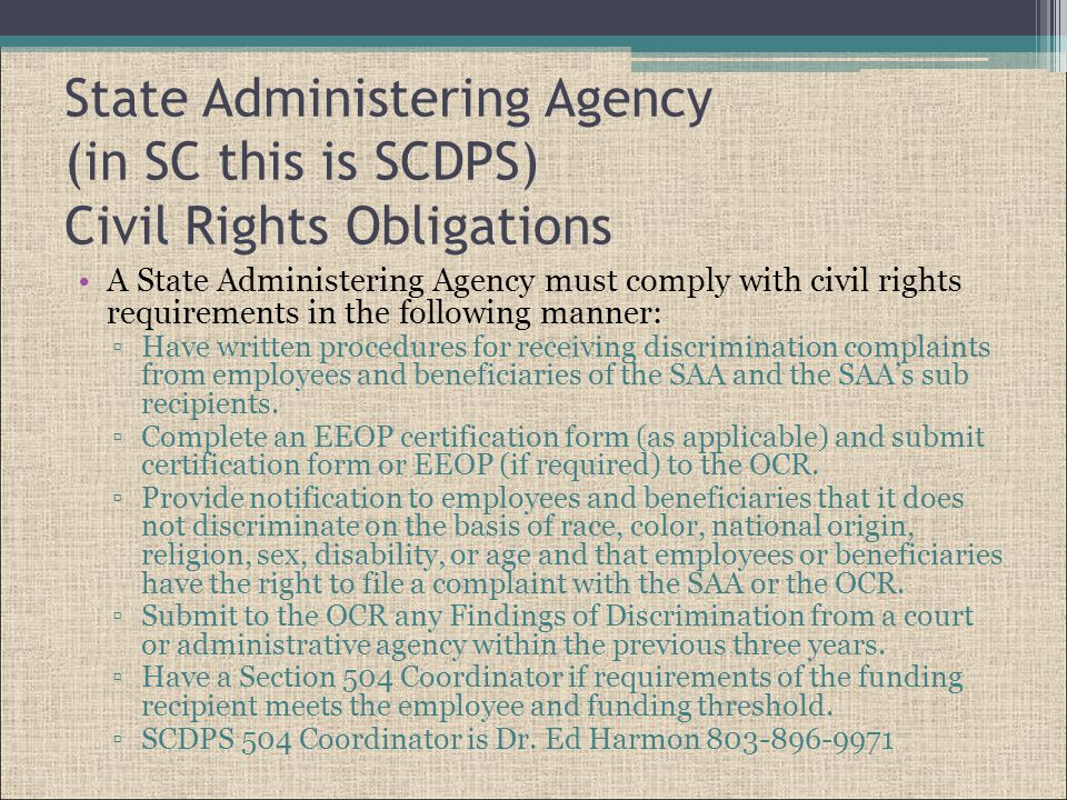 State Administering Agency (in SC this is SCDPS) Civil Rights Obligations A State Administering Agency must comply with civil rights requirements in the following manner: ▫Have written procedures for receiving discrimination complaints from employees and beneficiaries of the SAA and the SAA's sub recipients.