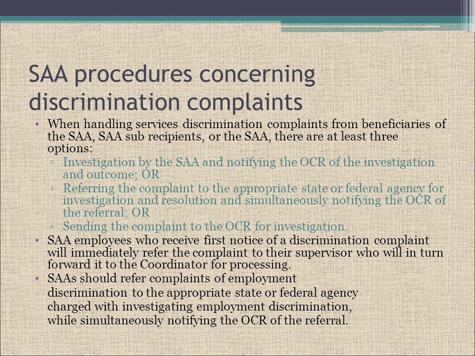SAA procedures concerning discrimination complaints When handling services discrimination complaints from beneficiaries of the SAA, SAA sub recipients, or the SAA, there are at least three options: ▫Investigation by the SAA and notifying the OCR of the investigation and outcome; OR ▫Referring the complaint to the appropriate state or federal agency for investigation and resolution and simultaneously notifying the OCR of the referral; OR ▫Sending the complaint to the OCR for investigation.