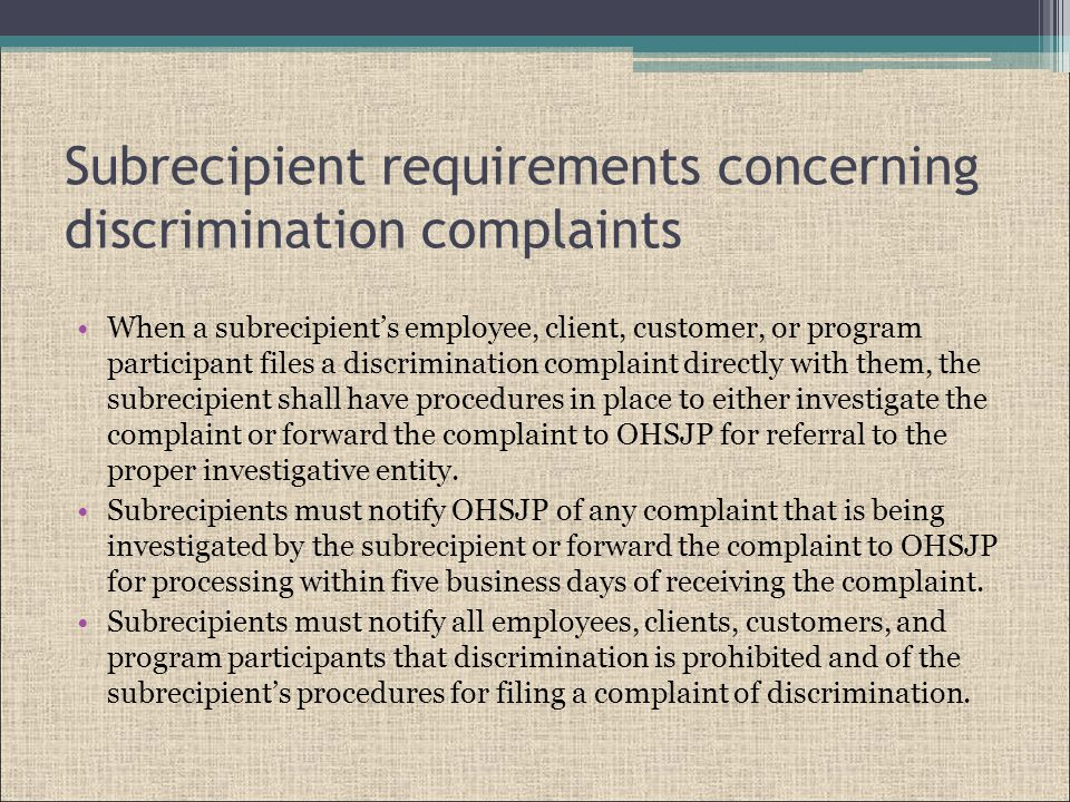 Subrecipient requirements concerning discrimination complaints When a subrecipient's employee, client, customer, or program participant files a discrimination complaint directly with them, the subrecipient shall have procedures in place to either investigate the complaint or forward the complaint to OHSJP for referral to the proper investigative entity.