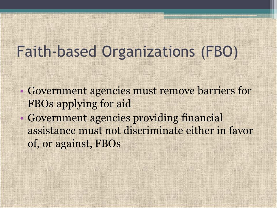 Faith-based Organizations (FBO) Government agencies must remove barriers for FBOs applying for aid Government agencies providing financial assistance must not discriminate either in favor of, or against, FBOs