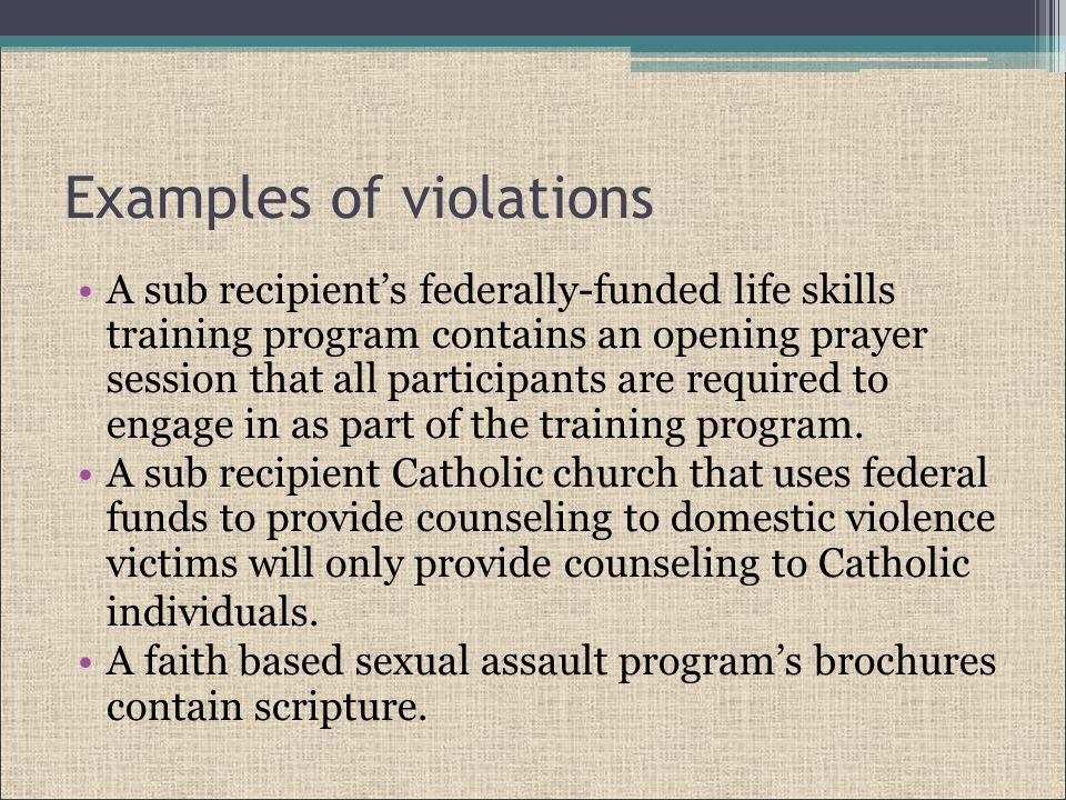 Examples of violations A sub recipient's federally-funded life skills training program contains an opening prayer session that all participants are required to engage in as part of the training program.