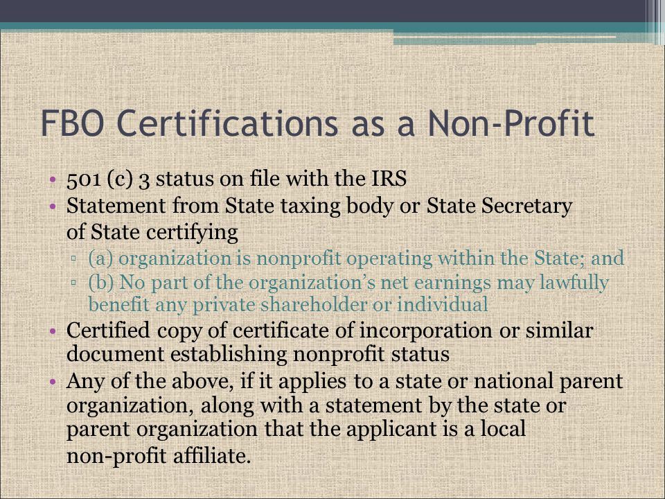 FBO Certifications as a Non-Profit 501 (c) 3 status on file with the IRS Statement from State taxing body or State Secretary of State certifying ▫(a) organization is nonprofit operating within the State; and ▫(b) No part of the organization's net earnings may lawfully benefit any private shareholder or individual Certified copy of certificate of incorporation or similar document establishing nonprofit status Any of the above, if it applies to a state or national parent organization, along with a statement by the state or parent organization that the applicant is a local non-profit affiliate.