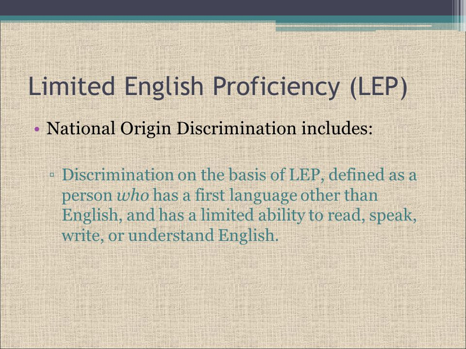 Limited English Proficiency (LEP) National Origin Discrimination includes: ▫Discrimination on the basis of LEP, defined as a person who has a first language other than English, and has a limited ability to read, speak, write, or understand English.