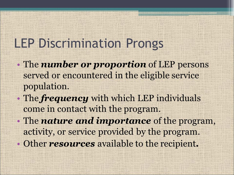 LEP Discrimination Prongs The number or proportion of LEP persons served or encountered in the eligible service population.