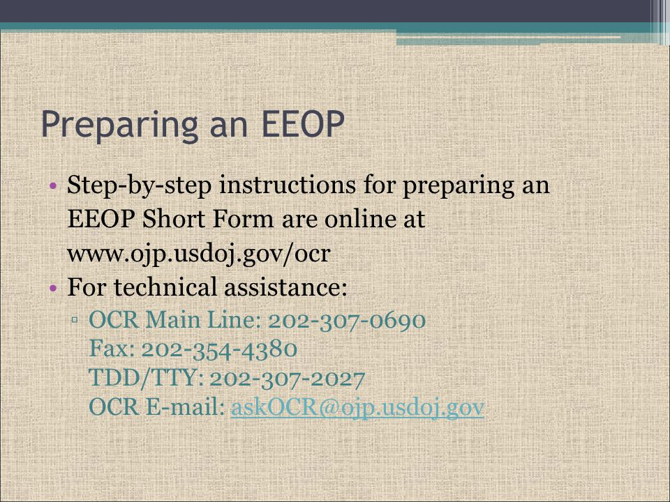 Preparing an EEOP Step-by-step instructions for preparing an EEOP Short Form are online at www.ojp.usdoj.gov/ocr For technical assistance: ▫OCR Main Line: 202-307-0690 Fax: 202-354-4380 TDD/TTY: 202-307-2027 OCR E-mail: askOCR@ojp.usdoj.govaskOCR@ojp.usdoj.gov