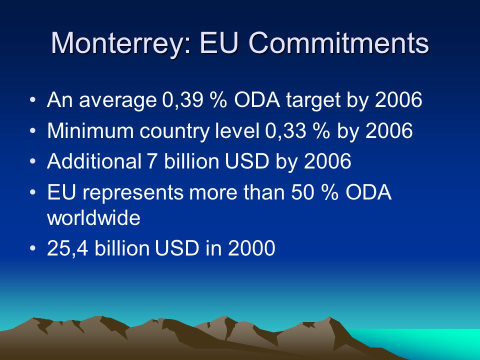 Monterrey: EU Commitments An average 0,39 % ODA target by 2006 Minimum country level 0,33 % by 2006 Additional 7 billion USD by 2006 EU represents more than 50 % ODA worldwide 25,4 billion USD in 2000