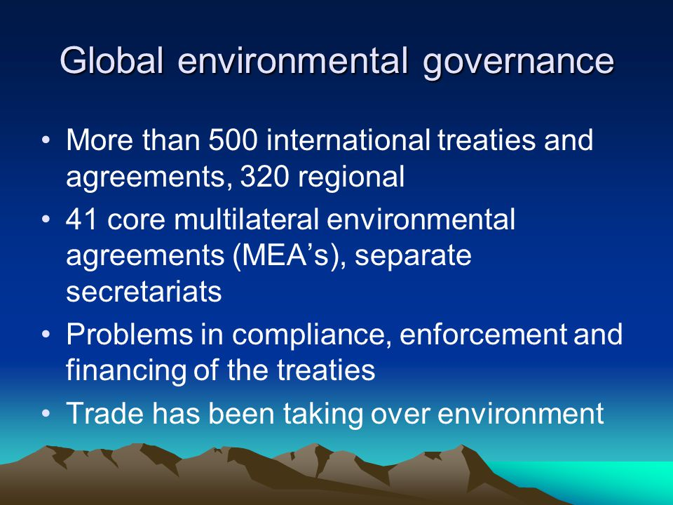 Global environmental governance More than 500 international treaties and agreements, 320 regional 41 core multilateral environmental agreements (MEA's), separate secretariats Problems in compliance, enforcement and financing of the treaties Trade has been taking over environment