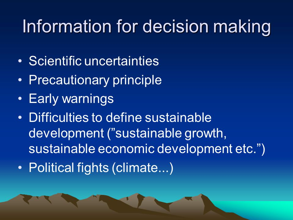 Information for decision making Scientific uncertainties Precautionary principle Early warnings Difficulties to define sustainable development ( sustainable growth, sustainable economic development etc. ) Political fights (climate...)