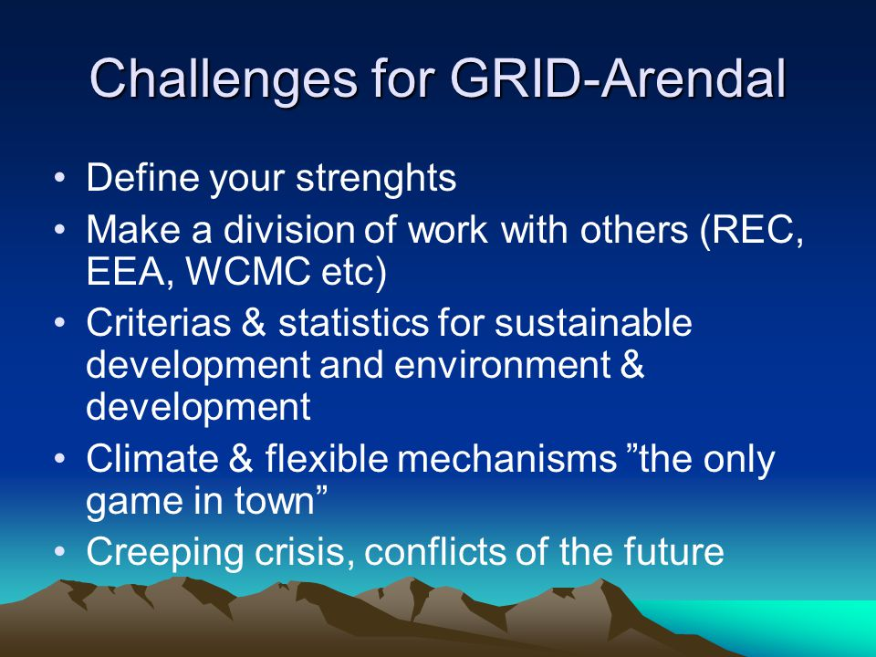 Challenges for GRID-Arendal Define your strenghts Make a division of work with others (REC, EEA, WCMC etc) Criterias & statistics for sustainable development and environment & development Climate & flexible mechanisms the only game in town Creeping crisis, conflicts of the future