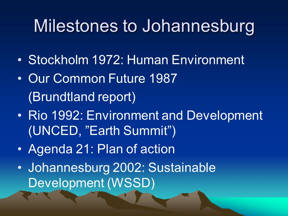 Milestones to Johannesburg Stockholm 1972: Human Environment Our Common Future 1987 (Brundtland report) Rio 1992: Environment and Development (UNCED, Earth Summit ) Agenda 21: Plan of action Johannesburg 2002: Sustainable Development (WSSD)