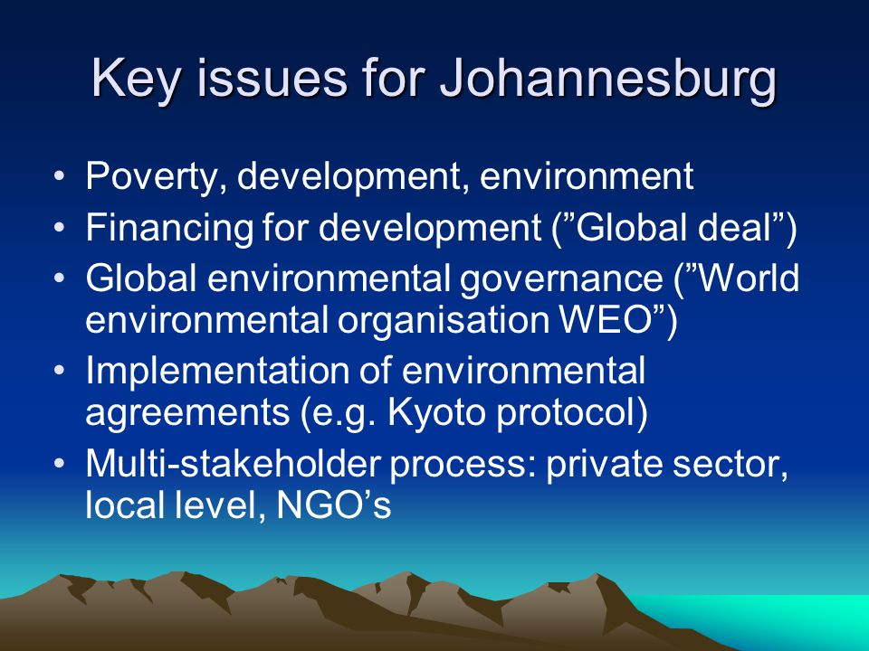Key issues for Johannesburg Poverty, development, environment Financing for development ( Global deal ) Global environmental governance ( World environmental organisation WEO ) Implementation of environmental agreements (e.g.