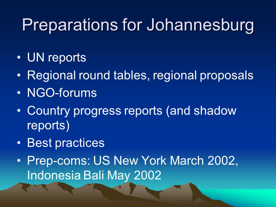 Preparations for Johannesburg UN reports Regional round tables, regional proposals NGO-forums Country progress reports (and shadow reports) Best practices Prep-coms: US New York March 2002, Indonesia Bali May 2002