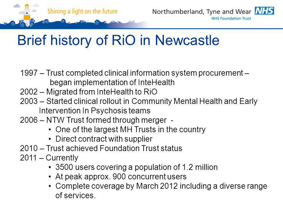 Brief history of RiO in Newcastle 1997 – Trust completed clinical information system procurement – began implementation of InteHealth 2002 – Migrated from InteHealth to RiO 2003 – Started clinical rollout in Community Mental Health and Early Intervention In Psychosis teams 2006 – NTW Trust formed through merger - One of the largest MH Trusts in the country Direct contract with supplier 2010 – Trust achieved Foundation Trust status 2011 – Currently 3500 users covering a population of 1.2 million At peak approx.