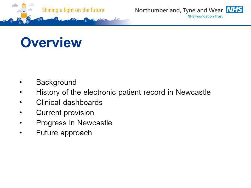 Overview Background History of the electronic patient record in Newcastle Clinical dashboards Current provision Progress in Newcastle Future approach