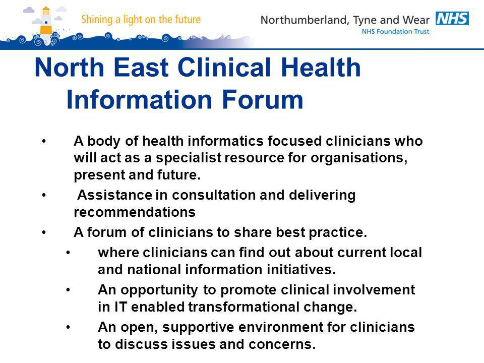 North East Clinical Health Information Forum A body of health informatics focused clinicians who will act as a specialist resource for organisations, present and future.