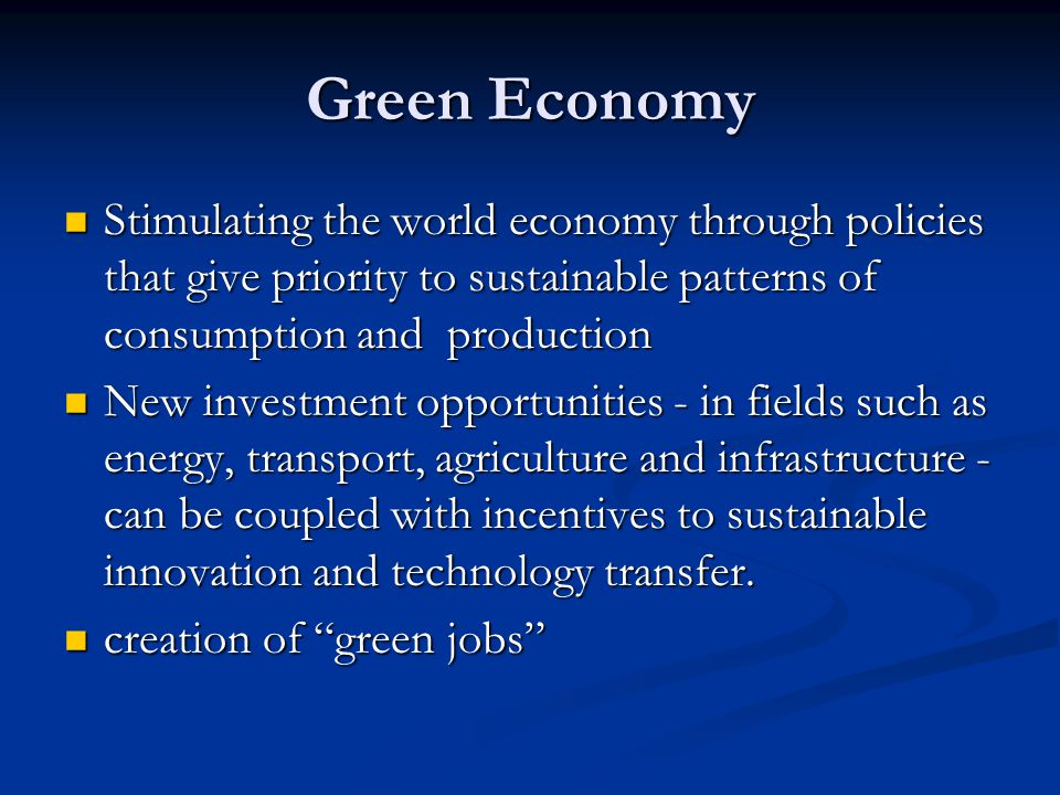 Green Economy Stimulating the world economy through policies that give priority to sustainable patterns of consumption and production Stimulating the world economy through policies that give priority to sustainable patterns of consumption and production New investment opportunities - in fields such as energy, transport, agriculture and infrastructure - can be coupled with incentives to sustainable innovation and technology transfer.