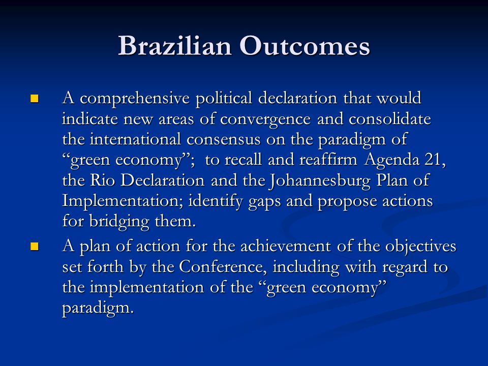 Brazilian Outcomes A comprehensive political declaration that would indicate new areas of convergence and consolidate the international consensus on the paradigm of green economy ; to recall and reaffirm Agenda 21, the Rio Declaration and the Johannesburg Plan of Implementation; identify gaps and propose actions for bridging them.
