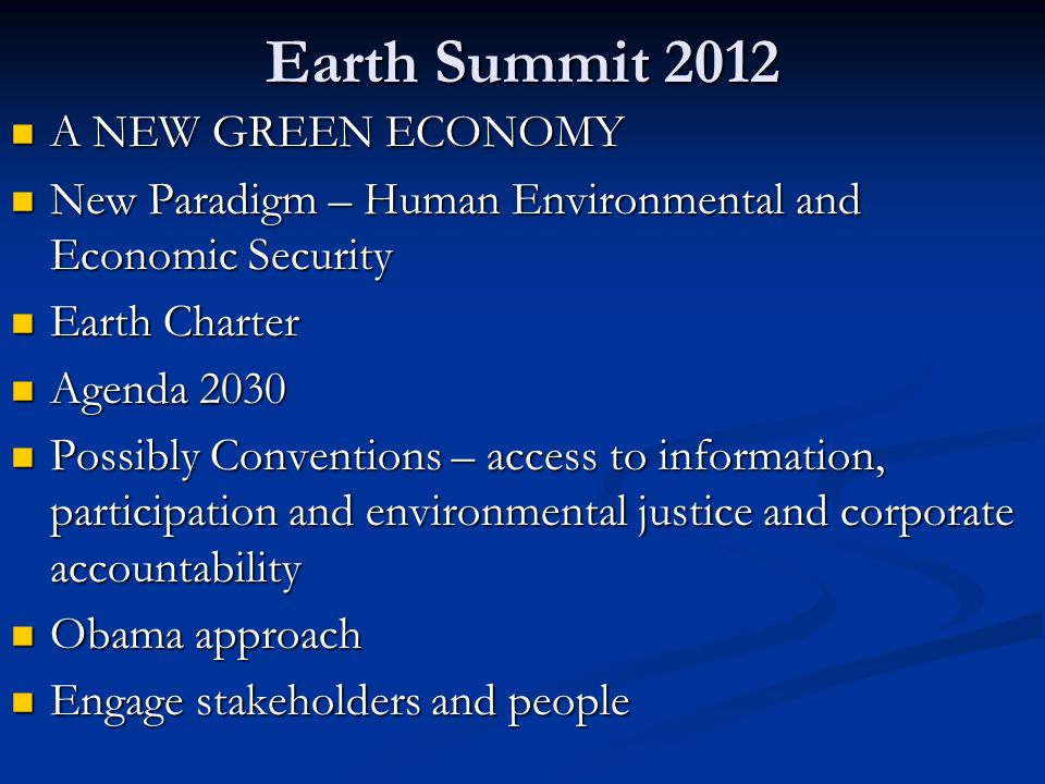 Earth Summit 2012 A NEW GREEN ECONOMY A NEW GREEN ECONOMY New Paradigm – Human Environmental and Economic Security New Paradigm – Human Environmental and Economic Security Earth Charter Earth Charter Agenda 2030 Agenda 2030 Possibly Conventions – access to information, participation and environmental justice and corporate accountability Possibly Conventions – access to information, participation and environmental justice and corporate accountability Obama approach Obama approach Engage stakeholders and people Engage stakeholders and people
