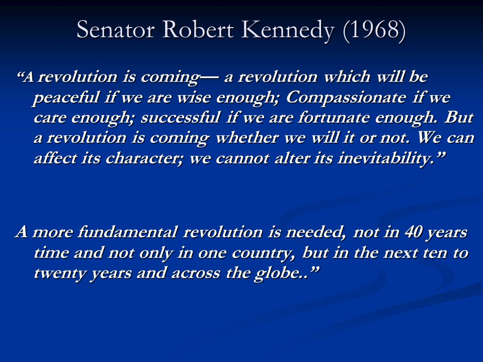 Senator Robert Kennedy (1968) A revolution is coming— a revolution which will be peaceful if we are wise enough; Compassionate if we care enough; successful if we are fortunate enough.