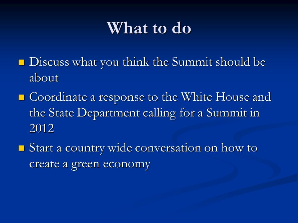 What to do Discuss what you think the Summit should be about Discuss what you think the Summit should be about Coordinate a response to the White House and the State Department calling for a Summit in 2012 Coordinate a response to the White House and the State Department calling for a Summit in 2012 Start a country wide conversation on how to create a green economy Start a country wide conversation on how to create a green economy