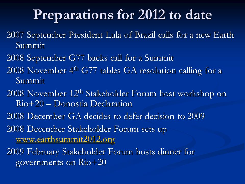 Preparations for 2012 to date 2007 September President Lula of Brazil calls for a new Earth Summit 2008 September G77 backs call for a Summit 2008 November 4 th G77 tables GA resolution calling for a Summit 2008 November 12 th Stakeholder Forum host workshop on Rio+20 – Donostia Declaration 2008 December GA decides to defer decision to 2009 2008 December Stakeholder Forum sets up www.earthsummit2012.org www.earthsummit2012.org 2009 February Stakeholder Forum hosts dinner for governments on Rio+20
