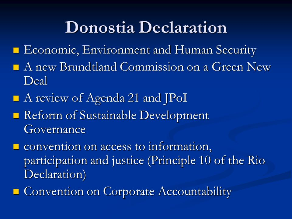 Donostia Declaration Economic, Environment and Human Security Economic, Environment and Human Security A new Brundtland Commission on a Green New Deal A new Brundtland Commission on a Green New Deal A review of Agenda 21 and JPoI A review of Agenda 21 and JPoI Reform of Sustainable Development Governance Reform of Sustainable Development Governance convention on access to information, participation and justice (Principle 10 of the Rio Declaration) convention on access to information, participation and justice (Principle 10 of the Rio Declaration) Convention on Corporate Accountability Convention on Corporate Accountability