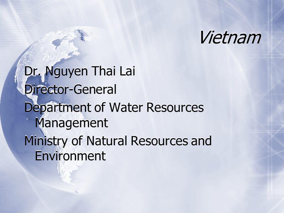 Vietnam Dr. Nguyen Thai Lai Director-General Department of Water Resources Management Ministry of Natural Resources and Environment Dr. Nguyen Thai La