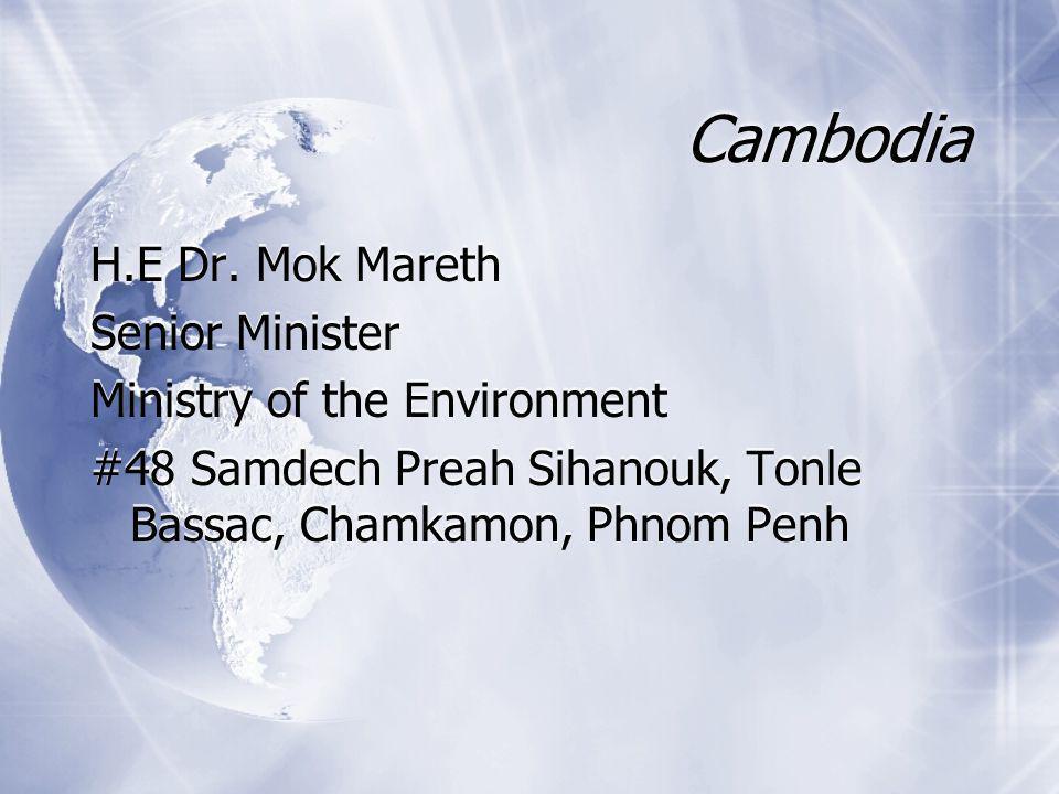 Cambodia H.E Dr. Mok Mareth Senior Minister Ministry of the Environment #48 Samdech Preah Sihanouk, Tonle Bassac, Chamkamon, Phnom Penh H.E Dr. Mok Ma