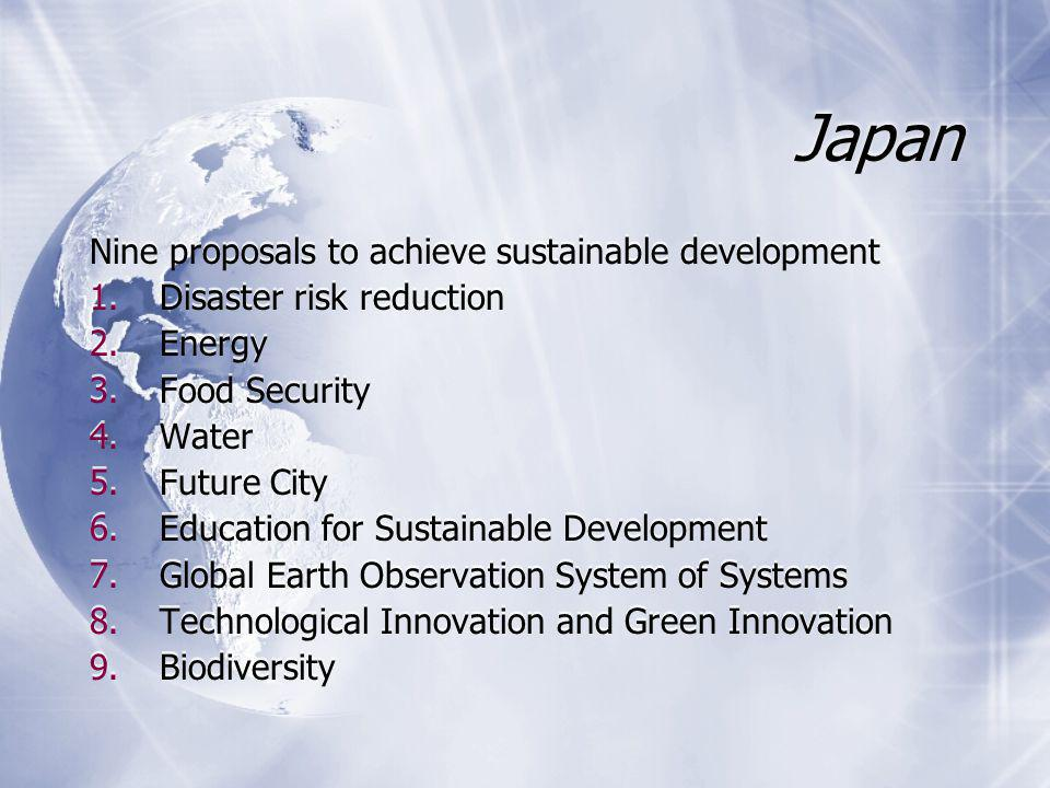 Japan Nine proposals to achieve sustainable development 1.Disaster risk reduction 2.Energy 3.Food Security 4.Water 5.Future City 6.Education for Sustainable Development 7.Global Earth Observation System of Systems 8.Technological Innovation and Green Innovation 9.Biodiversity Nine proposals to achieve sustainable development 1.Disaster risk reduction 2.Energy 3.Food Security 4.Water 5.Future City 6.Education for Sustainable Development 7.Global Earth Observation System of Systems 8.Technological Innovation and Green Innovation 9.Biodiversity
