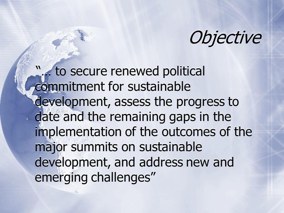 Objective … to secure renewed political commitment for sustainable development, assess the progress to date and the remaining gaps in the implementation of the outcomes of the major summits on sustainable development, and address new and emerging challenges