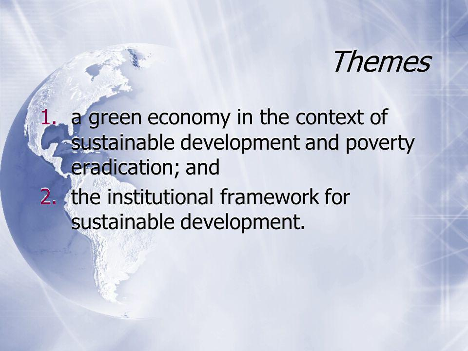Themes 1.a green economy in the context of sustainable development and poverty eradication; and 2.the institutional framework for sustainable development.