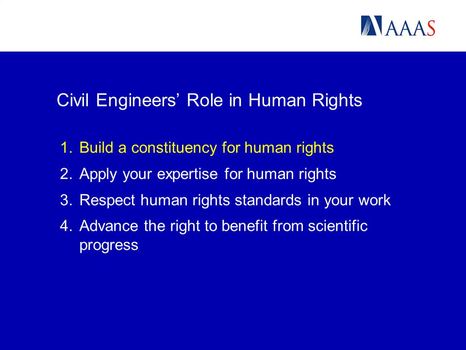 1.Build a constituency for human rights 2.Apply your expertise for human rights 3.Respect human rights standards in your work 4.Advance the right to benefit from scientific progress Civil Engineers' Role in Human Rights