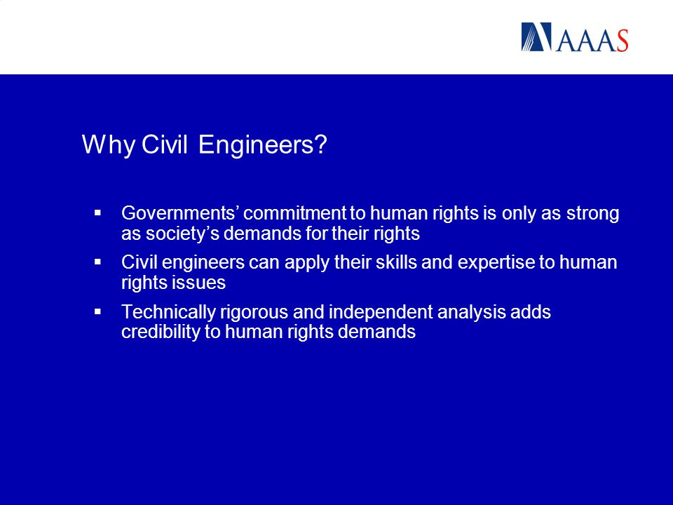  Governments' commitment to human rights is only as strong as society's demands for their rights  Civil engineers can apply their skills and expertise to human rights issues  Technically rigorous and independent analysis adds credibility to human rights demands Why Civil Engineers?