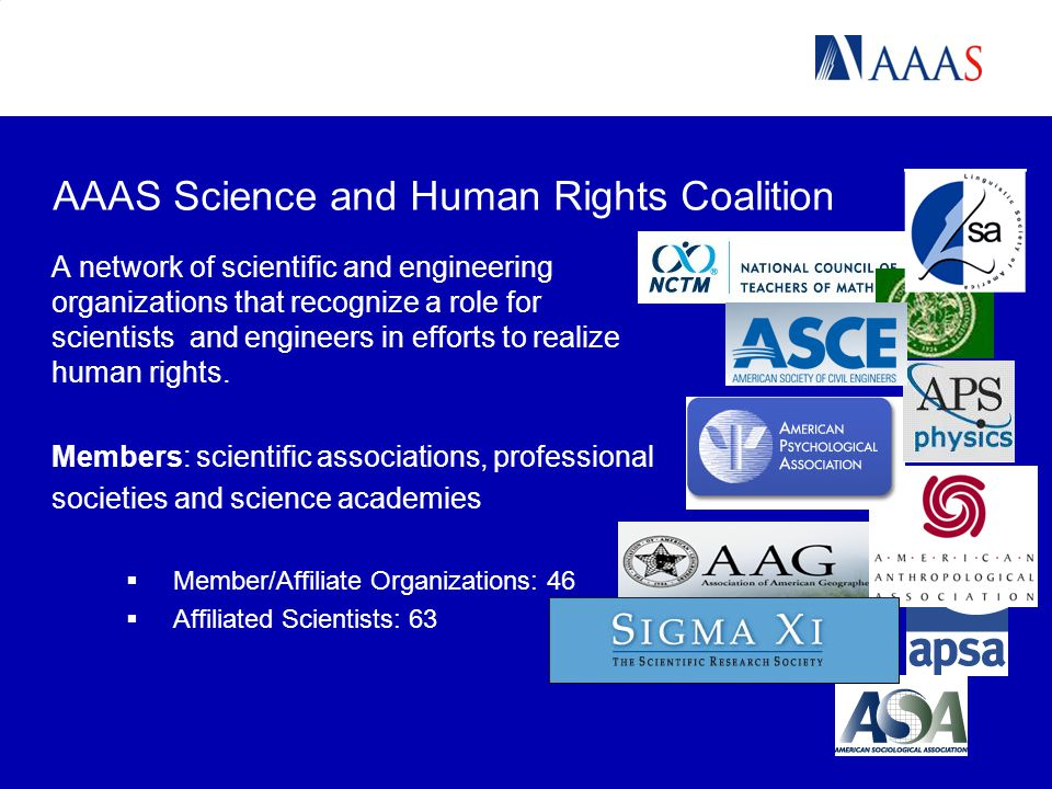 AAAS Science and Human Rights Coalition A network of scientific and engineering organizations that recognize a role for scientists and engineers in efforts to realize human rights.