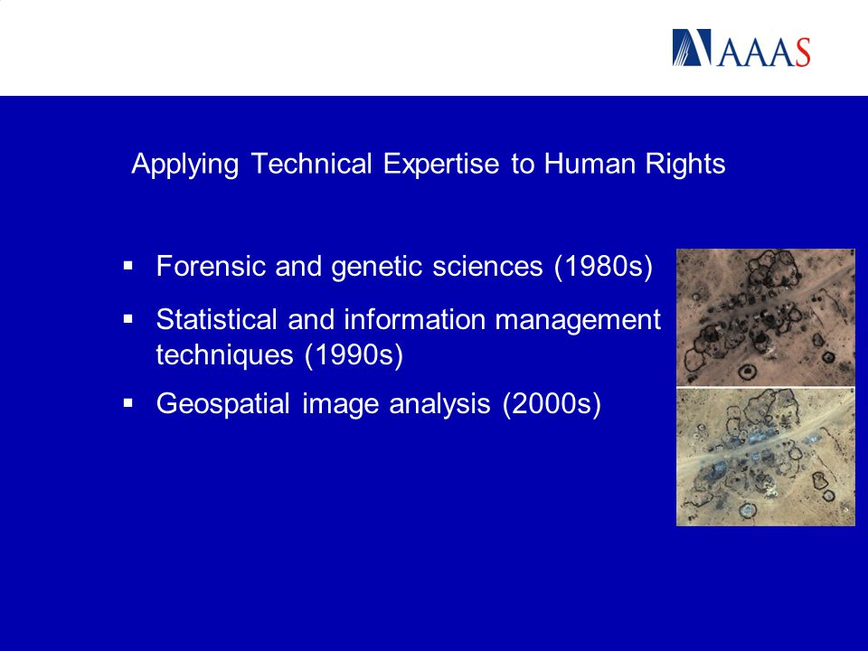 Applying Technical Expertise to Human Rights  Forensic and genetic sciences (1980s)  Statistical and information management techniques (1990s)  Geospatial image analysis (2000s)