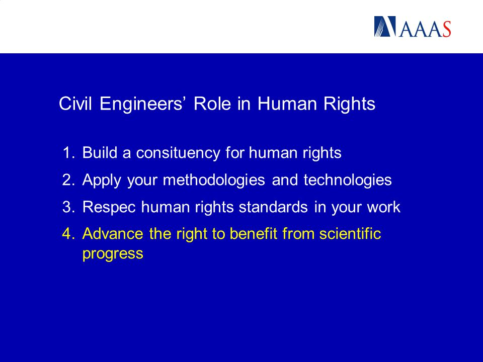1.Build a consituency for human rights 2.Apply your methodologies and technologies 3.Respec human rights standards in your work 4.Advance the right to benefit from scientific progress Civil Engineers' Role in Human Rights