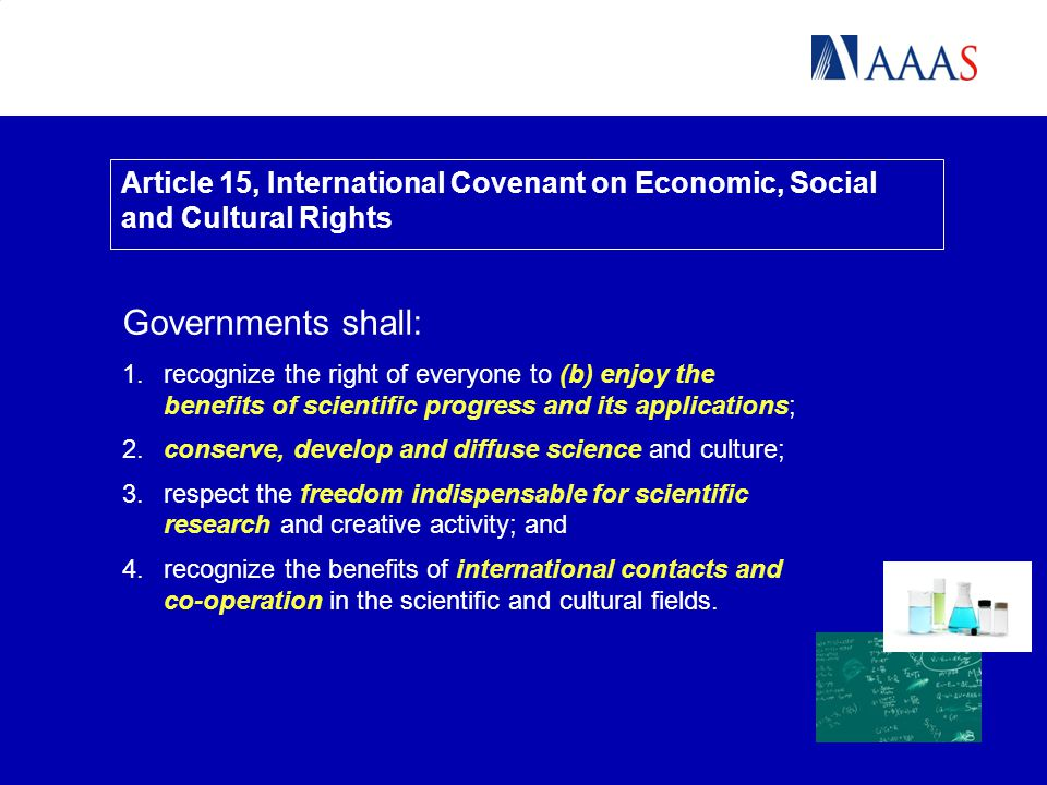 Article 15, International Covenant on Economic, Social and Cultural Rights Governments shall: 1.recognize the right of everyone to (b) enjoy the benefits of scientific progress and its applications; 2.