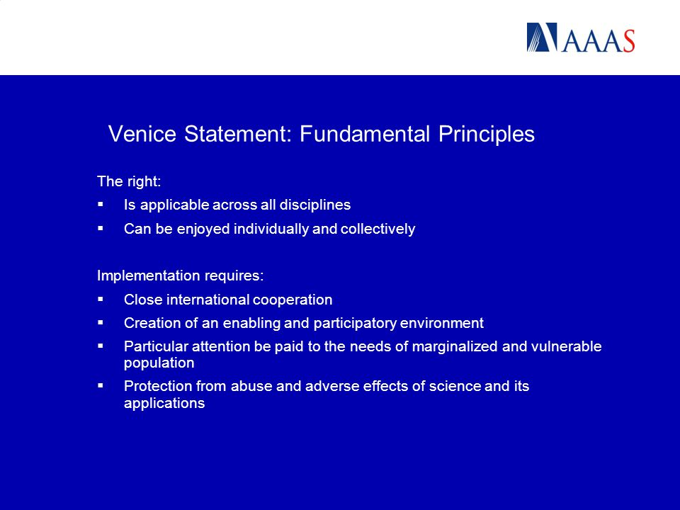Venice Statement: Fundamental Principles The right:  Is applicable across all disciplines  Can be enjoyed individually and collectively Implementation requires:  Close international cooperation  Creation of an enabling and participatory environment  Particular attention be paid to the needs of marginalized and vulnerable population  Protection from abuse and adverse effects of science and its applications