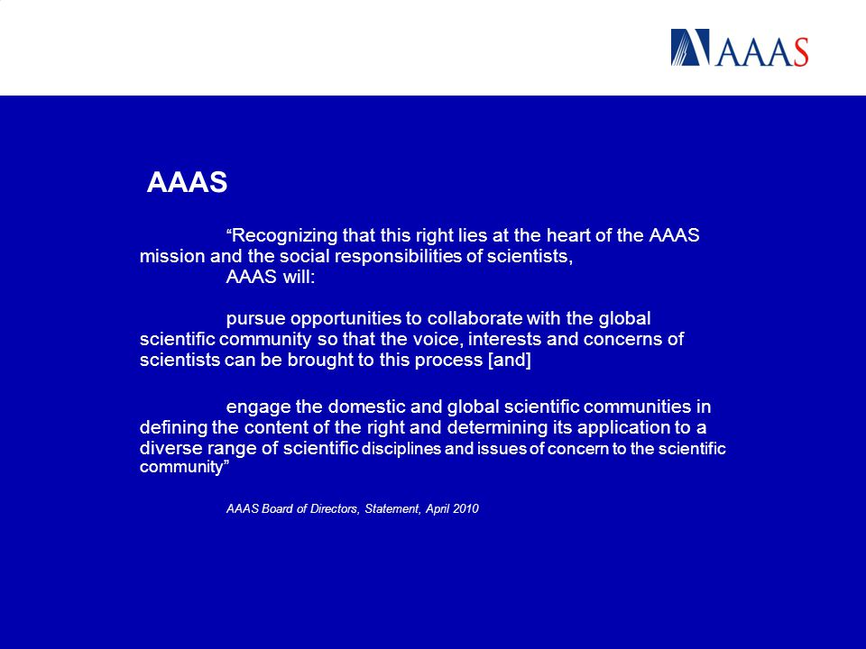 AAAS Recognizing that this right lies at the heart of the AAAS mission and the social responsibilities of scientists, AAAS will: pursue opportunities to collaborate with the global scientific community so that the voice, interests and concerns of scientists can be brought to this process [and] engage the domestic and global scientific communities in defining the content of the right and determining its application to a diverse range of scientific disciplines and issues of concern to the scientific community AAAS Board of Directors, Statement, April 2010