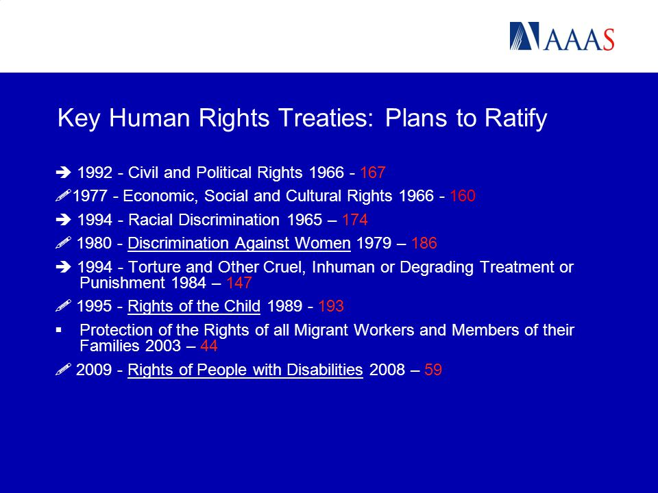 Key Human Rights Treaties: Plans to Ratify  1992 - Civil and Political Rights 1966 - 167  1977 - Economic, Social and Cultural Rights 1966 - 160  1994 - Racial Discrimination 1965 – 174  1980 - Discrimination Against Women 1979 – 186  1994 - Torture and Other Cruel, Inhuman or Degrading Treatment or Punishment 1984 – 147  1995 - Rights of the Child 1989 - 193  Protection of the Rights of all Migrant Workers and Members of their Families 2003 – 44  2009 - Rights of People with Disabilities 2008 – 59