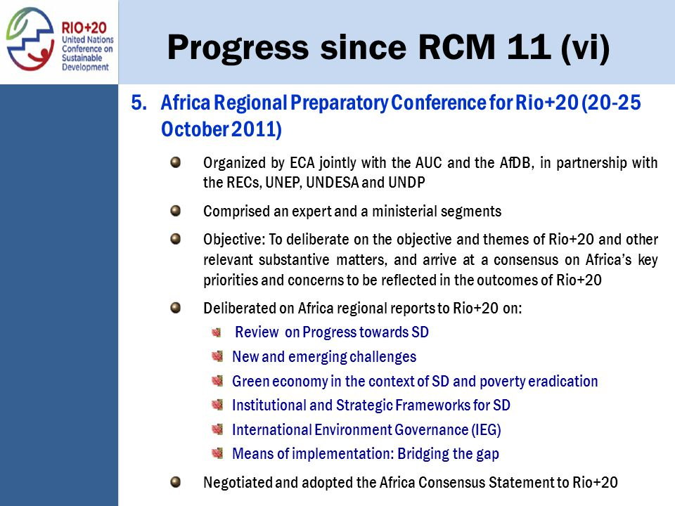 Progress since RCM 11 (vi) 5.Africa Regional Preparatory Conference for Rio+20 (20-25 October 2011) Organized by ECA jointly with the AUC and the AfDB, in partnership with the RECs, UNEP, UNDESA and UNDP Comprised an expert and a ministerial segments Objective: To deliberate on the objective and themes of Rio+20 and other relevant substantive matters, and arrive at a consensus on Africa's key priorities and concerns to be reflected in the outcomes of Rio+20 Deliberated on Africa regional reports to Rio+20 on: Review on Progress towards SD New and emerging challenges Green economy in the context of SD and poverty eradication Institutional and Strategic Frameworks for SD International Environment Governance (IEG) Means of implementation: Bridging the gap Negotiated and adopted the Africa Consensus Statement to Rio+20
