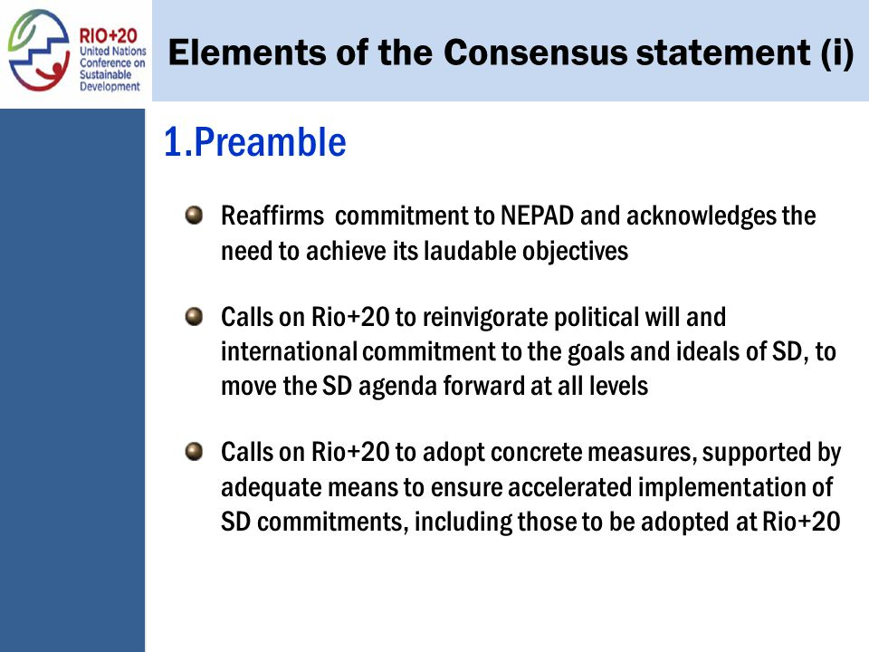 1.Preamble Reaffirms commitment to NEPAD and acknowledges the need to achieve its laudable objectives Calls on Rio+20 to reinvigorate political will and international commitment to the goals and ideals of SD, to move the SD agenda forward at all levels Calls on Rio+20 to adopt concrete measures, supported by adequate means to ensure accelerated implementation of SD commitments, including those to be adopted at Rio+20 Elements of the Consensus statement (i)