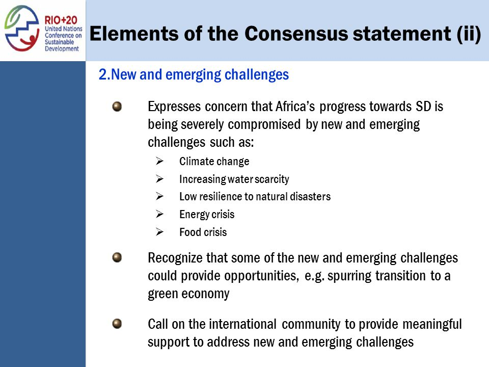 Elements of the Consensus statement (ii) 2.New and emerging challenges Expresses concern that Africa's progress towards SD is being severely compromised by new and emerging challenges such as:  Climate change  Increasing water scarcity  Low resilience to natural disasters  Energy crisis  Food crisis Recognize that some of the new and emerging challenges could provide opportunities, e.g.