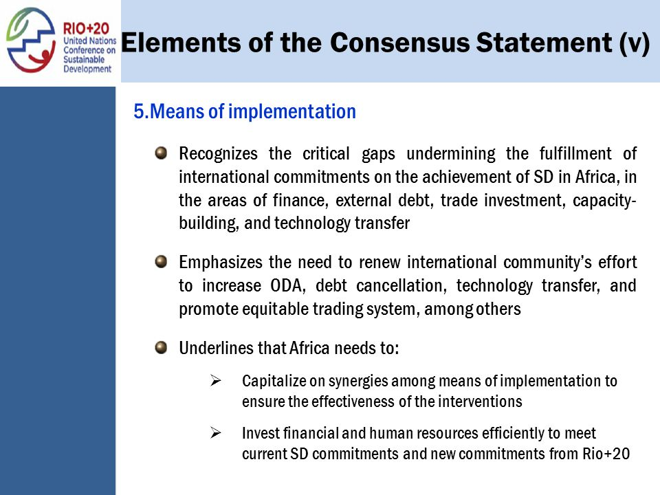 Elements of the Consensus Statement (v) 5.Means of implementation Recognizes the critical gaps undermining the fulfillment of international commitments on the achievement of SD in Africa, in the areas of finance, external debt, trade investment, capacity- building, and technology transfer Emphasizes the need to renew international community's effort to increase ODA, debt cancellation, technology transfer, and promote equitable trading system, among others Underlines that Africa needs to:  Capitalize on synergies among means of implementation to ensure the effectiveness of the interventions  Invest financial and human resources efficiently to meet current SD commitments and new commitments from Rio+20