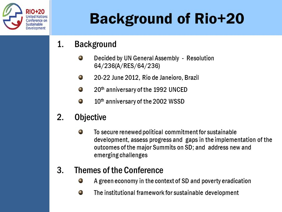Background of Rio+20 1.Background Decided by UN General Assembly - Resolution 64/236(A/RES/64/236) 20-22 June 2012, Rio de Janeioro, Brazil 20 th anniversary of the 1992 UNCED 10 th anniversary of the 2002 WSSD 2.Objective To secure renewed political commitment for sustainable development, assess progress and gaps in the implementation of the outcomes of the major Summits on SD; and address new and emerging challenges 3.Themes of the Conference A green economy in the context of SD and poverty eradication The institutional framework for sustainable development