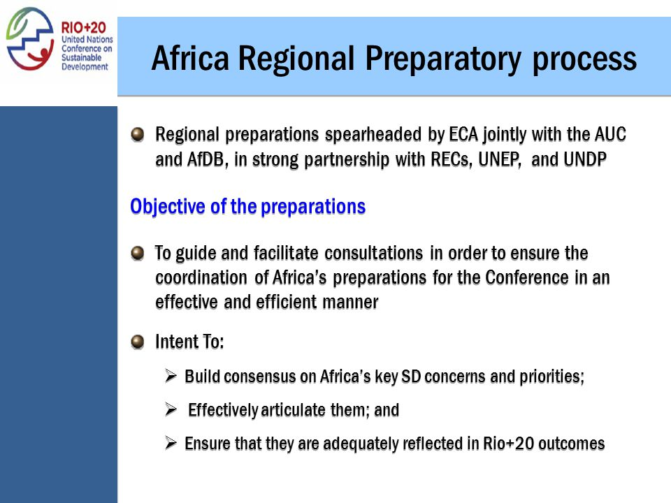 Africa Regional Preparatory process Regional preparations spearheaded by ECA jointly with the AUC and AfDB, in strong partnership with RECs, UNEP, and UNDP Objective of the preparations To guide and facilitate consultations in order to ensure the coordination of Africa's preparations for the Conference in an effective and efficient manner Intent To:  Build consensus on Africa's key SD concerns and priorities;  Effectively articulate them; and  Ensure that they are adequately reflected in Rio+20 outcomes Regional preparations spearheaded by ECA jointly with the AUC and AfDB, in strong partnership with RECs, UNEP, and UNDP Objective of the preparations To guide and facilitate consultations in order to ensure the coordination of Africa's preparations for the Conference in an effective and efficient manner Intent To:  Build consensus on Africa's key SD concerns and priorities;  Effectively articulate them; and  Ensure that they are adequately reflected in Rio+20 outcomes