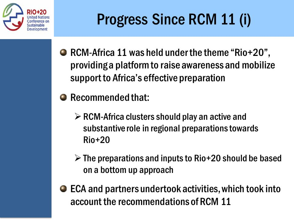 Progress Since RCM 11 (i) RCM-Africa 11 was held under the theme Rio+20 , providing a platform to raise awareness and mobilize support to Africa's effective preparation Recommended that:  RCM-Africa clusters should play an active and substantive role in regional preparations towards Rio+20  The preparations and inputs to Rio+20 should be based on a bottom up approach ECA and partners undertook activities, which took into account the recommendations of RCM 11