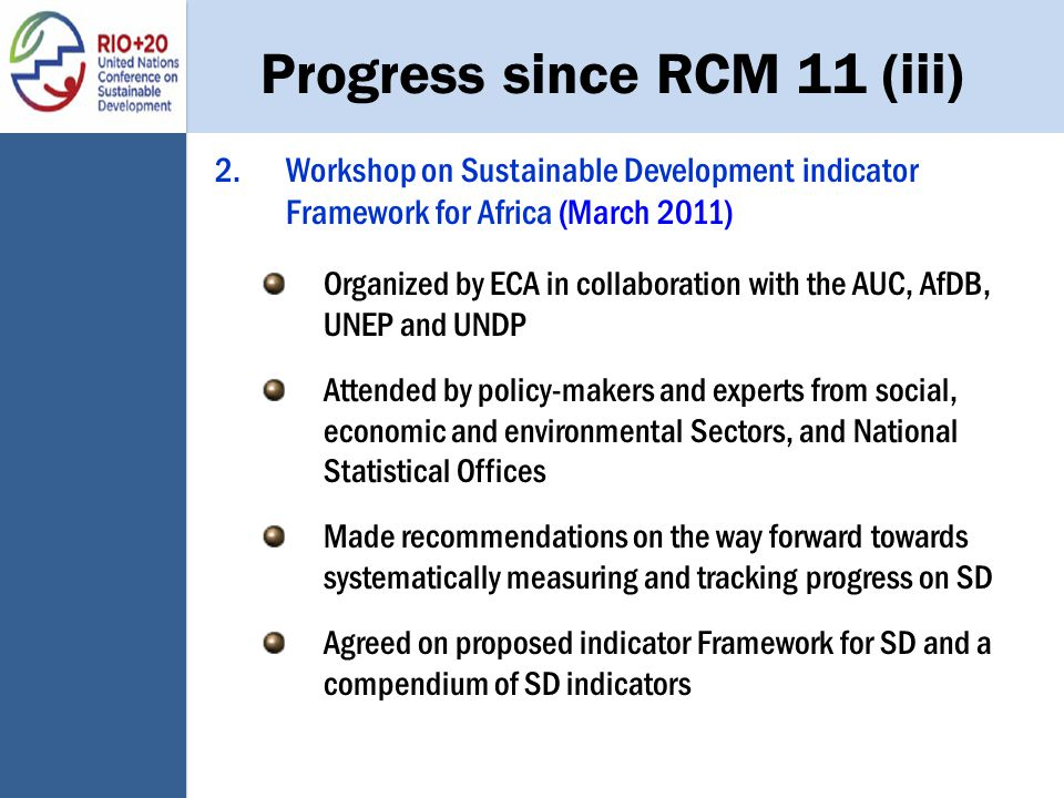 Progress since RCM 11 (iii) 2.Workshop on Sustainable Development indicator Framework for Africa (March 2011) Organized by ECA in collaboration with the AUC, AfDB, UNEP and UNDP Attended by policy-makers and experts from social, economic and environmental Sectors, and National Statistical Offices Made recommendations on the way forward towards systematically measuring and tracking progress on SD Agreed on proposed indicator Framework for SD and a compendium of SD indicators
