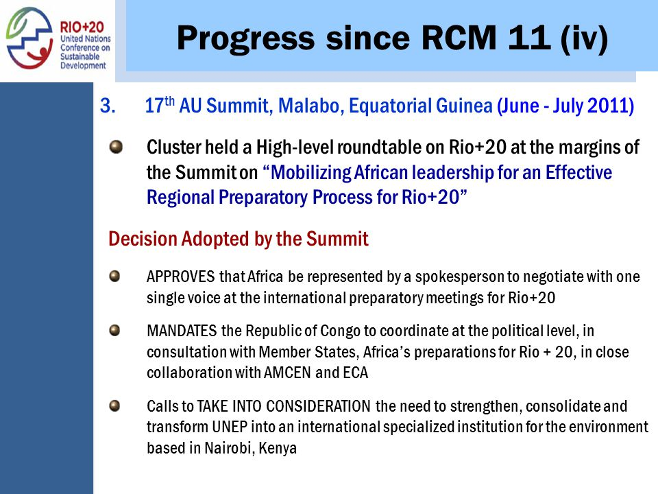 Progress since RCM 11 (iv) 3.17 th AU Summit, Malabo, Equatorial Guinea (June - July 2011) Cluster held a High-level roundtable on Rio+20 at the margins of the Summit on Mobilizing African leadership for an Effective Regional Preparatory Process for Rio+20 Decision Adopted by the Summit APPROVES that Africa be represented by a spokesperson to negotiate with one single voice at the international preparatory meetings for Rio+20 MANDATES the Republic of Congo to coordinate at the political level, in consultation with Member States, Africa's preparations for Rio + 20, in close collaboration with AMCEN and ECA Calls to TAKE INTO CONSIDERATION the need to strengthen, consolidate and transform UNEP into an international specialized institution for the environment based in Nairobi, Kenya