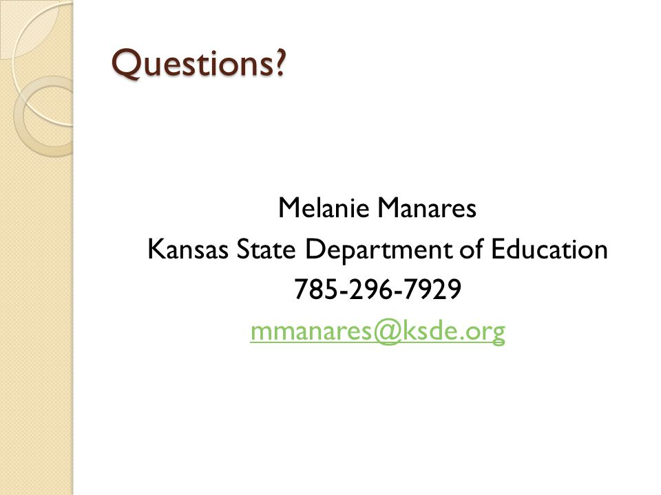 Questions Melanie Manares Kansas State Department of Education 785-296-7929 mmanares@ksde.org